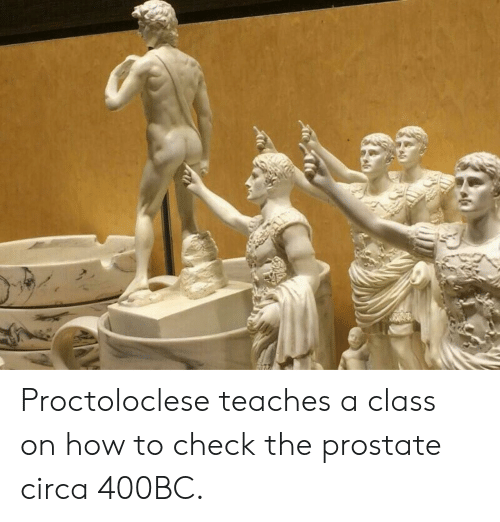How To, How, and Prostate: Proctoloclese teaches a class on how to check the prostate circa 400BC.