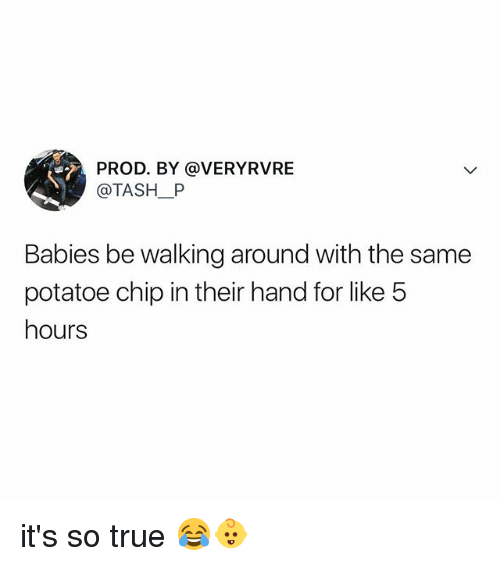 True, Relatable, and Chip: PROD. BY @VERYRVRE  @TASH_P  Babies be walking around with the same  potatoe chip in their hand for like 5  hours it's so true 😂👶