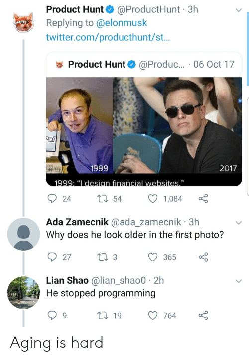 """Twitter, Programming, and Design: Product Hunt @ProductHunt 3h  Replying to @elonmusk  twitter.com/producthunt/st..  @Produc... 06 Oct 17  Product Hunt  Pal  2017  1999  1999: """"I design financial websites.""""  22  t54  24  1,084  Ada Zamecnik @ada_zamecnik 3h  Why does he look older in the first photo?  t 3  27  365  Lian Shao @lian_shao0 2h  He stopped programming  119  764 Aging is hard"""