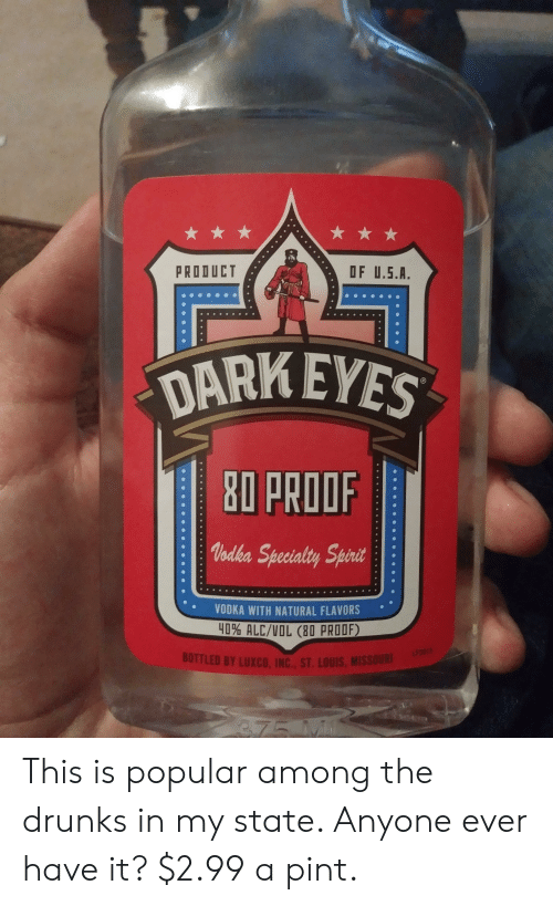 Missouri, Pint, and Spirit: PRODUCT  OF U.5.A.  DARK EYES  80 PROOR  Voak Specialty Spirit  VODKA WITH NATURAL FLAVORS  40% ALC/VOL (80 PROOF)  BOTTLED BY LUXCO, İN. ST. Louis, MISSOURI This is popular among the drunks in my state. Anyone ever have it? $2.99 a pint.