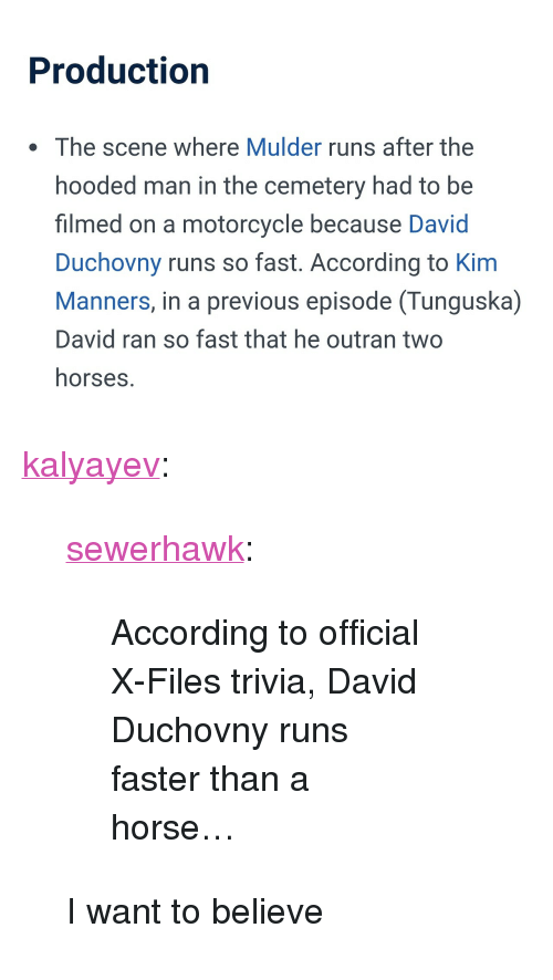 """Horses, Tumblr, and Blog: Production  . The scene where Mulder runs after the  hooded man in the cemetery had to be  filmed on a motorcycle because David  Duchovny runs so fast. According to Kim  Manners, in a previous episode (Tunguska)  David ran so fast that he outran two  horses. <p><a href=""""http://kalyayev.tumblr.com/post/168554430193/sewerhawk-according-to-official-x-files-trivia"""" class=""""tumblr_blog"""">kalyayev</a>:</p> <blockquote> <p><a href=""""http://sewerhawk.tumblr.com/post/168238281057/according-to-official-x-files-trivia-david"""" class=""""tumblr_blog"""">sewerhawk</a>:</p> <blockquote><p>According to official X-Files trivia, David Duchovny runs faster than a horse…</p></blockquote> <p>I want to believe</p> </blockquote>"""