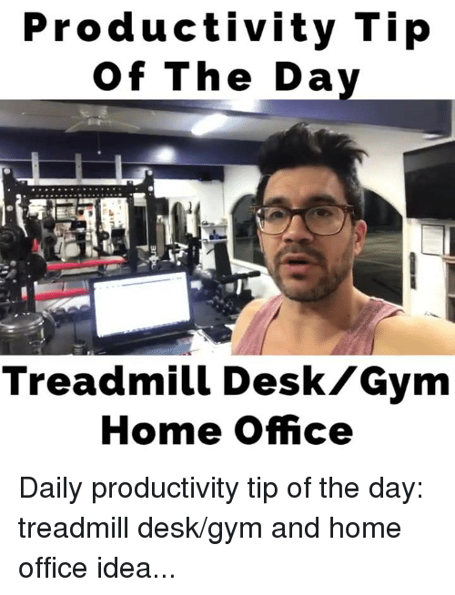 Desk Meme: Productivity Tip Of The Day Treadmill Desk Gym Home Office