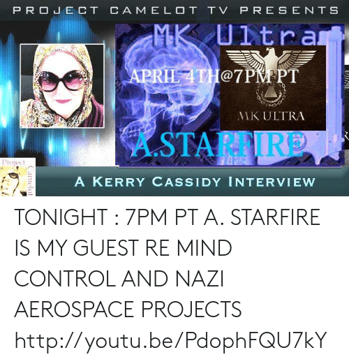Memes, Control, and Http: PROE CT CA M E LOT TV P RES ENT S  Utra  LATH@7PM PT  MK ULTRA  A.STARFI  Project  A KERRY CASSIDY INTERVIEW TONIGHT :  7PM PT A. STARFIRE IS MY GUEST RE MIND CONTROL AND NAZI AEROSPACE PROJECTS http://youtu.be/PdophFQU7kY