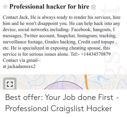 Being Alone, Cheating, and Craigslist: Professional hacker for hire  Contact Jack, He is always ready to render his services, hire  him and he won't disappoint you. He can help hack into any  device, social networks including- Facebook, hangouts,  messages, Twitter account, Snapchat, Instagram, tracking,  surveillance footage, Grades hacking, Credit card topups  etc. He is specialized in exposing cheating spouse, this  service is for serious issues alone. Tel:- +14434570879  Contact via gmail-:  at jackadamsxx2  LL Best offer: Your Job done First - Professional Craigslist Hacker