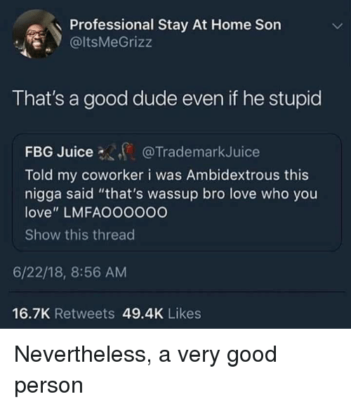 """Blackpeopletwitter, Dude, and Funny: Professional Stay At Home Son  . @ItsMeGrizz  That's a good dude even if he stupid  FBG  Told my coworker i was Ambidextrous this  nigga said """"that's wassup bro love who you  love"""" LMFAOOOo0O  Show this threac  Juice@TrademarkJuice  6/22/18, 8:56 AM  16.7K Retweets 49.4K Likes"""