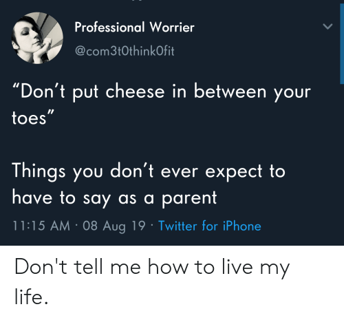"""Iphone, Life, and Twitter: Professional Worrier  @com3t0thinkOfit  """"Don't put cheese in between your  toes""""  Things you don't ever expect to  have to say as a parent  11:15 AM 08 Aug 19 Twitter for iPhone Don't tell me how to live my life."""