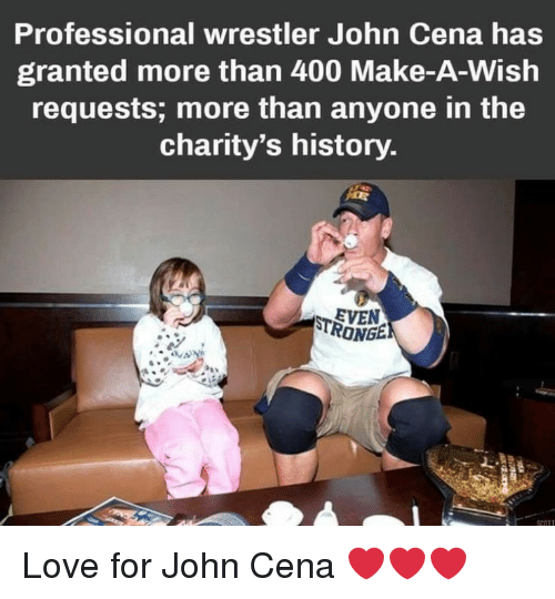 John Cena, Love, and History: Professional wrestler John Cena has  granted more than 400 Make-A-Wish  requests; more than anyone in the  charity's history  EVEN  RONGE Love for John Cena ❤️❤️❤️