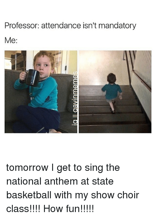 Memes, 🤖, and Fun: Professor: attendance isn't mandatory  Me. tomorrow I get to sing the national anthem at state basketball with my show choir class!!!! How fun!!!!!