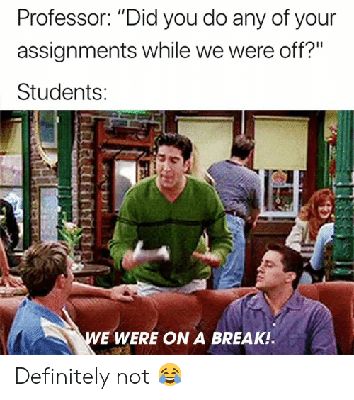 "Definitely, Break, and Did: Professor: ""Did you do any of your  assignments while we were off?""  Students  E WERE ON A BREAK Definitely not 😂"