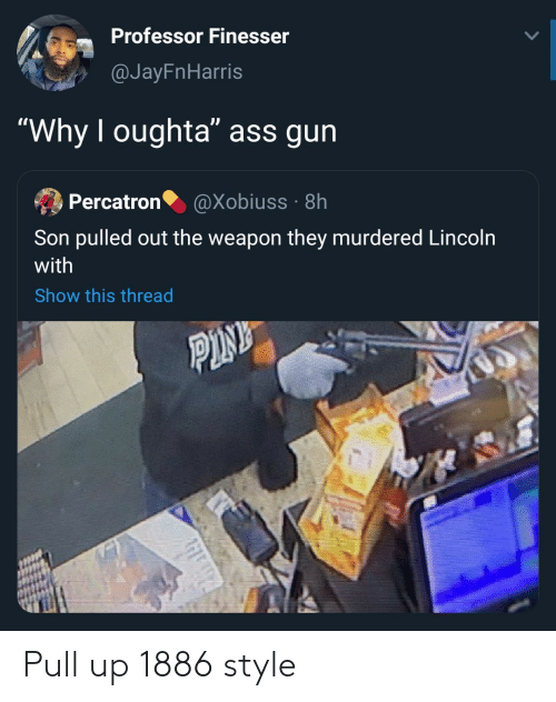 """Lincoln, Pink, and Gun: Professor Finesser  @JayFnHarris  """"Why I oughta"""" ass gun  Percatron  @Xobiuss · 8h  Son pulled out the weapon they murdered Lincoln  with  Show this thread  PINK Pull up 1886 style"""