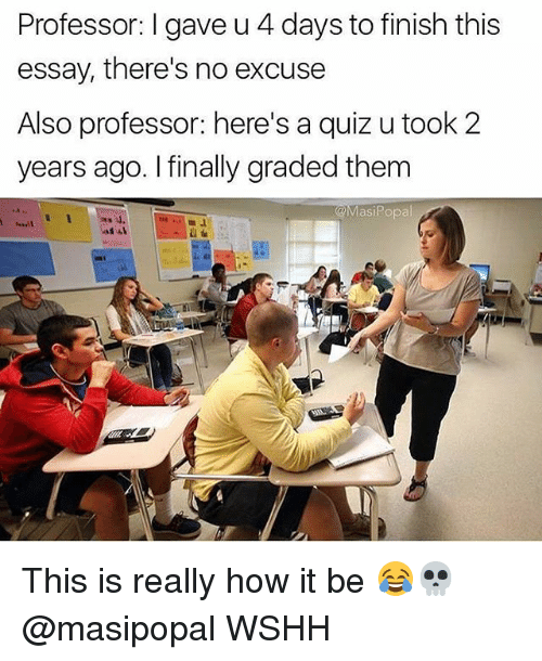 Memes, Wshh, and Quiz: Professor: I gave u 4 days to finish this  essay, there's no excuse  Also professor: here's a quiz u took 2  years ago. I finally graded them  @MasiPopal This is really how it be 😂💀 @masipopal WSHH