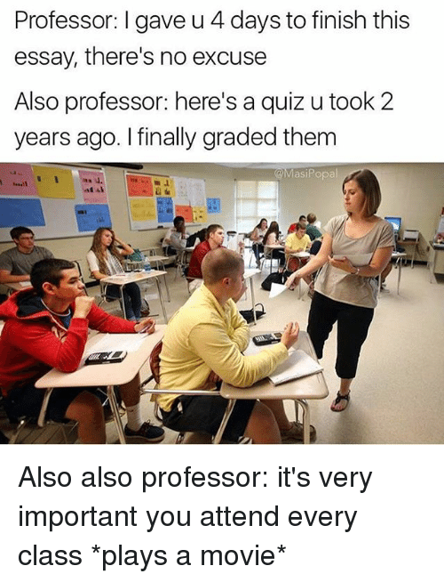 Funny, Movie, and Quiz: Professor: I gave u 4 days to finish this  essay, there's no excuse  Also professor: here's a quiz u took 2  years ago. I finally graded them  @MasiPopal  u. Also also professor: it's very important you attend every class *plays a movie*