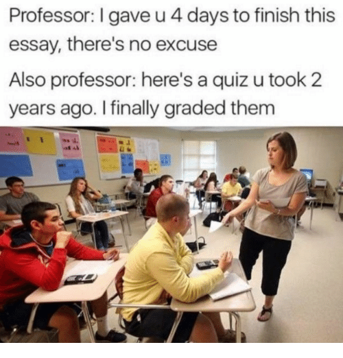 Memes, Quiz, and 🤖: Professor: I gave u 4 days to finish this  essay, there's no excuse  Also professor: here's a quiz u took 2  years ago. I finally graded them  4.