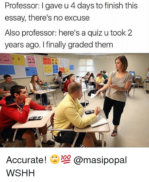 Memes, Wshh, and Quiz: Professor: I gave u 4 days to finish this  essay, there's no excuse  Also professor: here's a quiz u took 2  years ago. I finally graded them  @MasiPopal Accurate! 🙄💯 @masipopal WSHH
