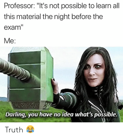 """Truth, Idea, and All: Professor: """"It's not possible to learn all  this material the night before the  exam  Me:  Darling, you have no idea what 's possible. Truth 😂"""