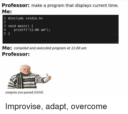 "Time, Make A, and Make: Professor: make a program that displays current time.  Me:  1 #include <stdio.h>  2  3 void main)  4  5  4 printf (""11:00 am"")  Me: compiled and executed program at 11:00 am  Professor:  congrats you passed (10/10) Improvise, adapt, overcome"