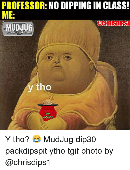Memes, 🤖, and Class: PROFESSOR  NO DIPPING IN CLASS!  ME  @CHRISTI PS1  MUDJUG  portable spittoons  y tho  MONEY! Y tho? 😂 MudJug dip30 packdipspit ytho tgif photo by @chrisdips1