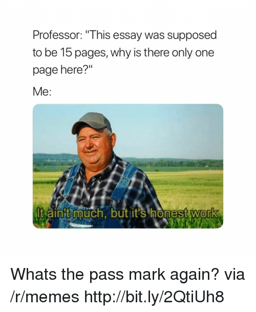 """Memes, Http, and Only One: Professor: """"This essay was supposed  to be 15 pages, why is there only one  page here?""""  Me:  t aint auch, but it's honestwork  0 Whats the pass mark again? via /r/memes http://bit.ly/2QtiUh8"""