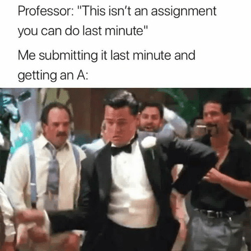 """Can, You, and Professor: Professor: """"This isn't an assignment  you can do last minute""""  Me submitting it last minute and  getting an A:"""