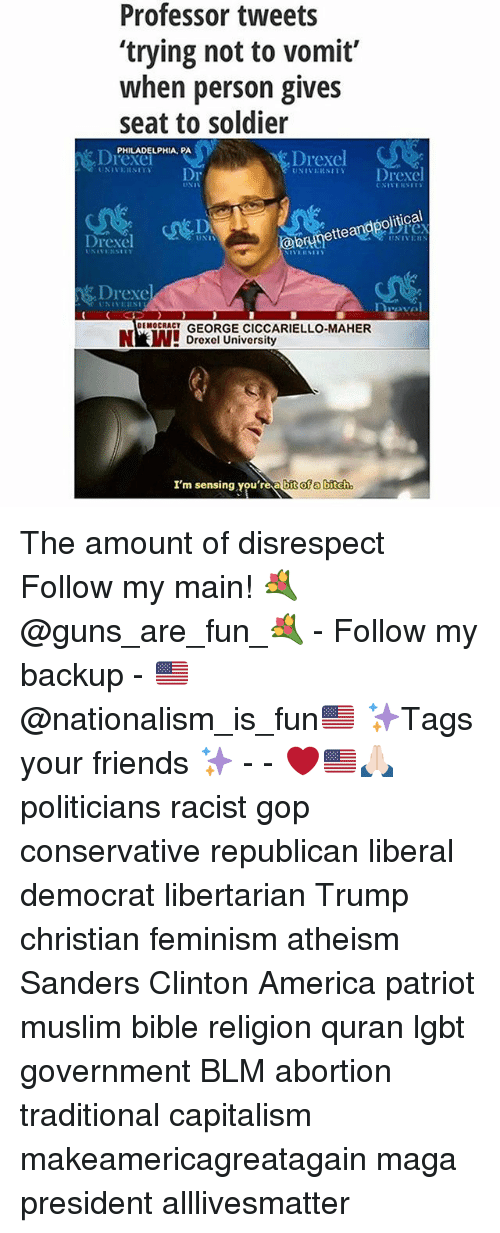 All Lives Matter, America, and Bitch: Professor tweets  'trying not to vomit  when person gives  seat to soldier  PHILADELPHIA, PA  Drexel  Drexel  Drexel  Dr  orunettean  Drexel  UNIT  NEVE  Durova  DEMOCRACT  GEORGE CICCARIELLO-MAHER  Drexel University  I'm sensing you're bit ofa bitch The amount of disrespect Follow my main! 💐@guns_are_fun_💐 - Follow my backup - 🇺🇸@nationalism_is_fun🇺🇸 ✨Tags your friends ✨ - - ❤️🇺🇸🙏🏻 politicians racist gop conservative republican liberal democrat libertarian Trump christian feminism atheism Sanders Clinton America patriot muslim bible religion quran lgbt government BLM abortion traditional capitalism makeamericagreatagain maga president alllivesmatter