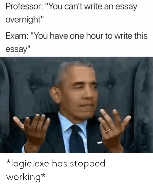 """Logic, Working, and One: Professor: """"You can't write an essay  overnight""""  Exam: """"You have one hour to write this  essay"""" *logic.exe has stopped working*"""
