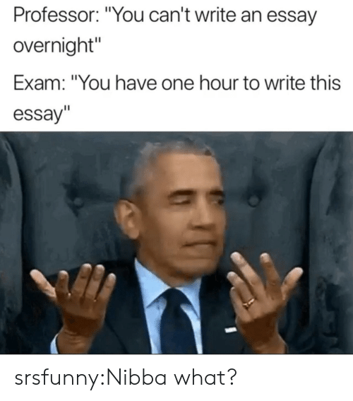 """Tumblr, Blog, and Net: Professor: """"You can't write an essay  overnight""""  Exam: """"You have one hour to write this  essay"""" srsfunny:Nibba what?"""