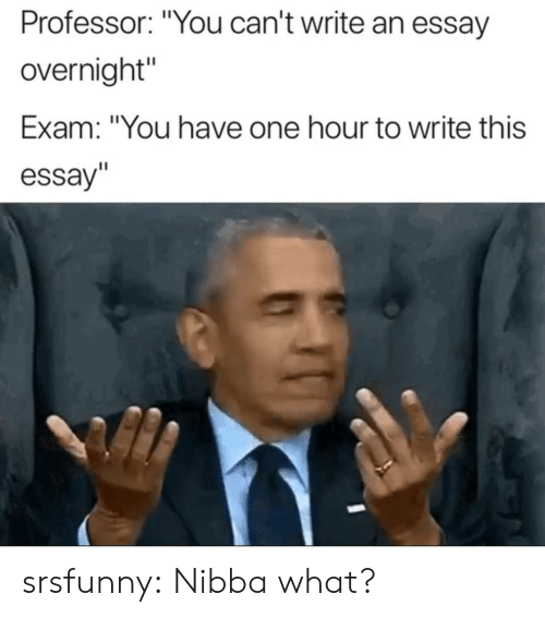 """Tumblr, Blog, and Net: Professor: """"You can't write an essay  overnight""""  Exam: """"You have one hour to write this  essay"""" srsfunny:  Nibba what?"""