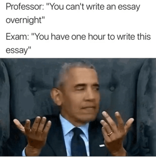 """One, You, and Professor: Professor: """"You can't write an essay  overnight  Exam: """"You have one hour to write this  essay"""
