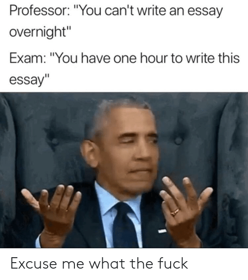 "Reddit, Fuck, and One: Professor: ""You can't write an essay  overnight""  Exam: ""You have one hour to write this  essay""  Il Excuse me what the fuck"
