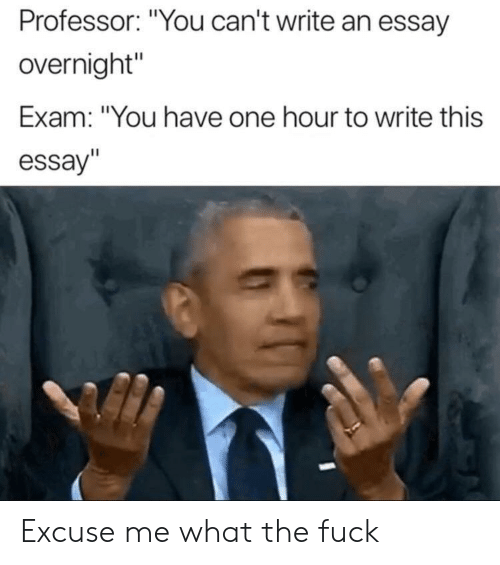 """Fuck, One, and You: Professor: """"You can't write an essay  overnight""""  Exam: """"You have one hour to write this  essay""""  Il Excuse me what the fuck"""