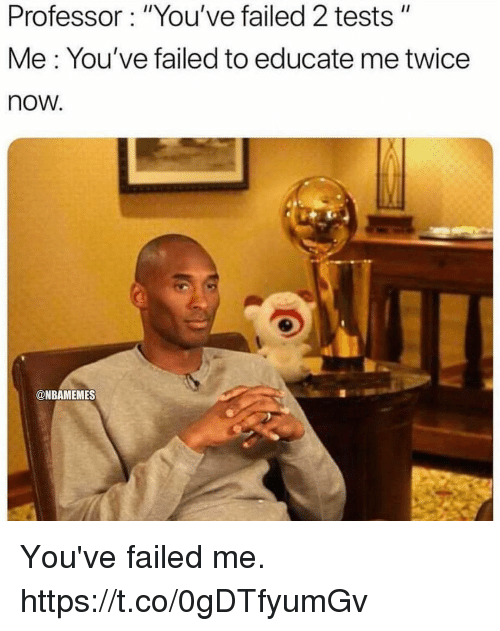 "Memes, 🤖, and Now: Professor: ""You've failed 2 tests""  Me: You've failed to educate me twice  now.  @NBAMEMES You've failed me. https://t.co/0gDTfyumGv"