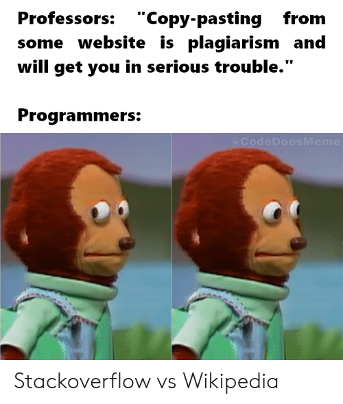 """Wikipedia, Website, and Stackoverflow: Professors: """"Copy-pastingfrom  some website is plagiarism and  will get you in serious trouble.""""  Programmers:  @CodeDoesMeme Stackoverflow vs Wikipedia"""