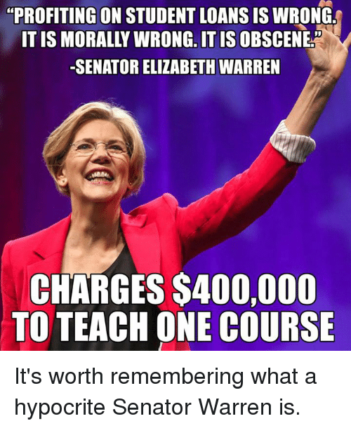 "Elizabeth Warren, Memes, and Student Loans: ""PROFITING ON STUDENT LOANS IS WRONG  ONG, IT IS  -SENATOR ELIZABETH WARREN  CHARGES S400,000  TO TEACH ONE COURSE It's worth remembering what a hypocrite Senator Warren is."