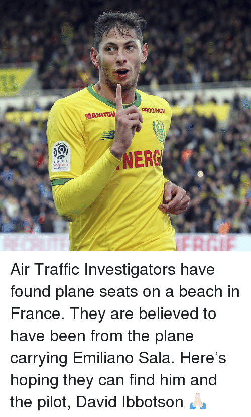 Memes, Traffic, and Beach: PROGINOV  MANITO  NERG  LIGUE1  Conforama Air Traffic Investigators have found plane seats on a beach in France. They are believed to have been from the plane carrying Emiliano Sala. Here's hoping they can find him and the pilot, David Ibbotson 🙏🏻