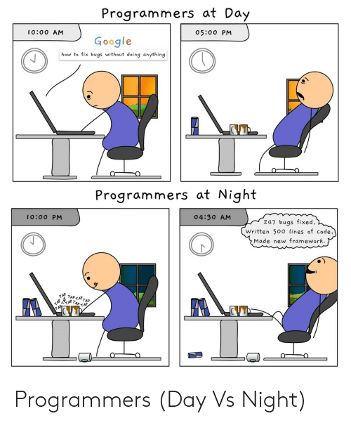 Google, How To, and How: Programmers at Day  10:00 AM  05:00 PM  Google  how to fix bugs without doing anything  Programmers at Night  04:30 AM  0:0 O PM  247 bugs fixed,  Written 500 lines of code,  Made new framework Programmers (Day Vs Night)