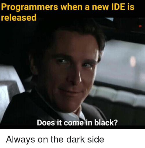 Black, Dark, and Ide: Programmers when a new IDE is  released  Does it come in black? Always on the dark side