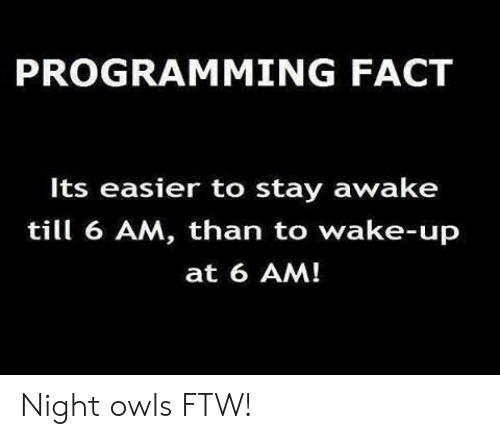 Ftw, Programming, and Owls: PROGRAMMING FACT  Its easier to stay awake  till 6 AM, than to wake-up  at 6 AM! Night owls FTW!