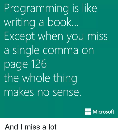 Microsoft, Book, and Programming: Programming is like  writing a book  Except when you miss  a sinale comma on  page 126  the whole thing  makes no sense  Microsoft And I miss a lot