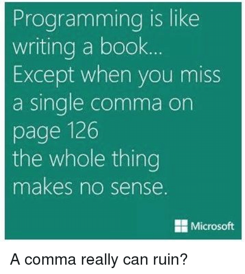 Microsoft, Book, and Programming: Programming is like  writing a book..  Except when you miss  a single comma on  page 126  the whole thing  makes no sense.  Microsoft A comma really can ruin?
