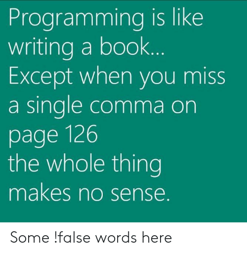 Book, Programming, and Page: Programming is like  writing a book  Except when you miss  a sinale comma on  page 126  the whole thing  makes no sense Some !false words here
