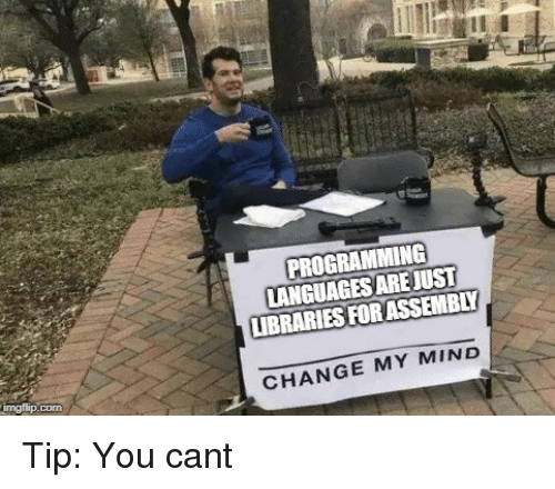 Change, Libraries, and Mind: PROGRAMMING  LANGUAGES AREJUST  LIBRARIES FORASSEMBLY  CHANGE MY MIND Tip: You cant