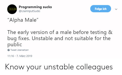"Programming, Css, and Alpha: Programming sucks  @UserinputSucks  Folge ich  CSS SUcks  ""Alpha Male""  The early version of a male before testing &  bug fixes. Unstable and not suitable for the  public  Tweet übersetzen  11:16 7. Mãrz 2019 Know your unstable colleagues"