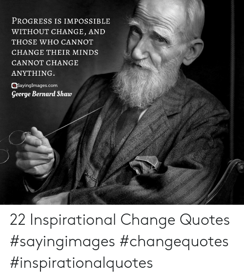 Quotes, Change, and George Bernard Shaw: PROGRESS IS IMPOSSIBLE  WITHOUT CHANGE, AND  THOSE WHO CANNOT  CHANGE THEIR MINDS  CANNOT CHANGE  ANYTHING.  SayingImages.com  George Bernard Shaw 22 Inspirational Change Quotes #sayingimages #changequotes #inspirationalquotes