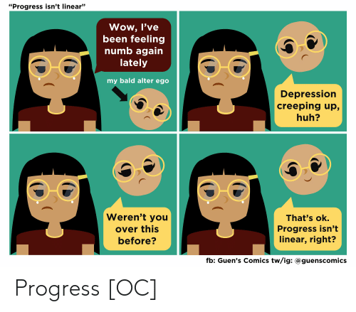 "Huh, Wow, and Depression: ""Progress isn't linear""  Wow, l've  been feeling  numb again  lately  my bald alter ego  Depression  creeping up,  huh?  Weren't you  over this  before?  That's ok.  Progress isn't  linear, right?  fb: Guen's Comics tw/ig: @guenscomics Progress [OC]"