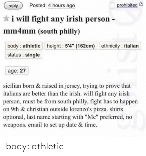 """Irish, Pizza, and Date: prohibited  Posted: 4 hours ago  reply  i will fight any irish person -  mm4mm (south philly)  body athletic height 5'4"""" (162cm) ethnicity: italian  status single  age: 27  sicilian born& raised in jersey, trying to prove that  italians are better than the irish. will fight any irish  son, must be from south philly, fight has to happen  on 9th & christian outside lorenzo's pizza. shirts  optional, last name starting with """"Mc"""" preferred, no  weapons. email to set up date & time body: athletic"""