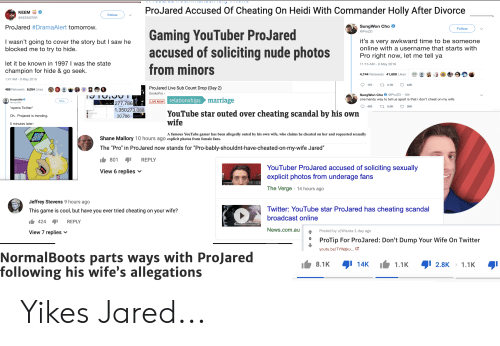 """Cheating, News, and Relationships: ProJared Accused Of Cheating On Heidi With Commander Holly After Divorce  KEE  @KEEMSTAR  Follow  SungWon Cho  ProJared #Drama Alert tomorrow.  Follow  @ProZD  it's a very awkward time to be someone  online with a username that starts with  I wasn't going to cover the story but I saw he  blocked me to try to hide  accused of soliciting nude photosPro ight ow,e  rom minors  eth  let it be known in 1997 1 was the state  champion for hide & go seek.  1:47 AM-9 May 2019  11:13 AM-9 May 2019  -3 @塹Θ0  @ :  4,744 Retweets 41,609 Likes  157  4.7K  42K  ProJared Live Sub Count Drop (Day 2)  OnokoPro  468 Retweets 6,054 Likes·3 :害@  S nO  SungWon Cho @ProZD 16h  relationships  one handy way to tell us apart is that i don't cheat on my wife  Boogie2988 O  opens Twitter  Oh. Projared is trending  5 minutes later:  mariage  Follow  LIVE NOW  277,786  1,350273,088  YouTube star outed over cheating scandal by his own  20,786  wife  A famous YouTube gamer has been allegedly outed by his own wife, who claims he cheated on her and requested sexually  Shane Mallory 10 hours ago explicit photos from female fans.  The """"Pro"""" in ProJared now stands for """"Pro-bably-shouldnt-have-cheated-on-my-wife Jared""""  801 REPLY  YouTuber ProJared accused of soliciting sexually  explicit photos from underage fans  The Verge 14 hours ago  View 6 replies v  Jeffrey Stevens 9 hours ago  This game is cool, but have you ever tried cheating on your wife?  Twitter: YouTube star ProJared has cheating scandal  broadcast online  News.com.au  424REPLY  Posted by u/Wisota 1 day ago  o ProTip For ProJared: Don't Dump Your Wife On Twitter  View 7 replies v  youtu.be/TYwgku..·ビ  NormalBoots parts ways with ProJared  following his wife's allegations Yikes Jared..."""