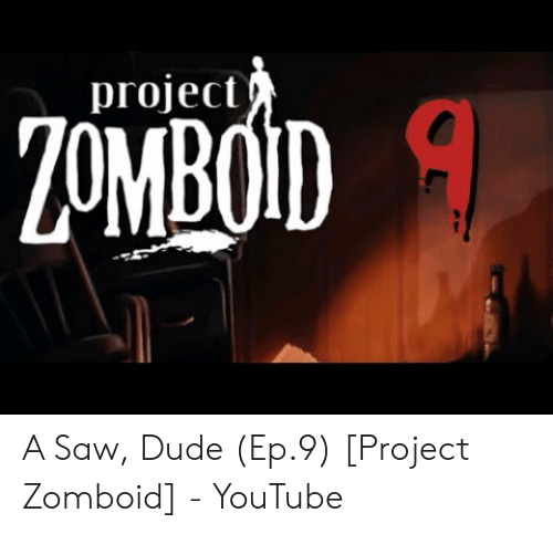 Project a Saw Dude Ep9 Project Zomboid - YouTube | Dude Meme