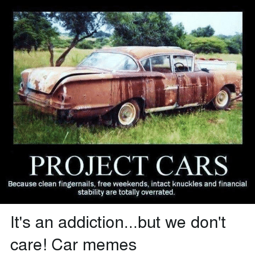 Cars, Meme, and Memes: PROJECT CARS  Because clean fingernails, free weekends, intact knuckles and financial  stability are totally overrated. It's an addiction...but we don't care! Car memes