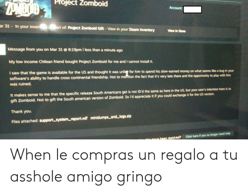 Click, Money, and Saw: Project  Zomboid  Account:  ar 31 - In your inveart of: Project Zomboid Gift - View in your Steam Inventory ew in Stome  View in Store  Message from you on Mar 318:19pm l less than a minute ago  My low income Chilean friend bought Project Zomboid for me and I cannot install it.  I saw that the game is available for the US and thought it was unfar for him to spend his slow-earned money on what seems like a bug in your  software's ability to handle cross continental friendship. Not to mention the fact that it's very late there and the opportunity to play with him  was ruined.  It makes sense to me that the specific release South Americans get is not lD'd the same as here in the US, but your user's intention here is to  gift Zomboid. Not to gift the South american version of Zomboid. So ld appreciate it if you could exchange it for the US version.  Thank you.  Files attached: support systemreportvdf minidumps and logs.zip  un beon resolved? Click here if you no longer need help When le compras un regalo a tu asshole amigo gringo