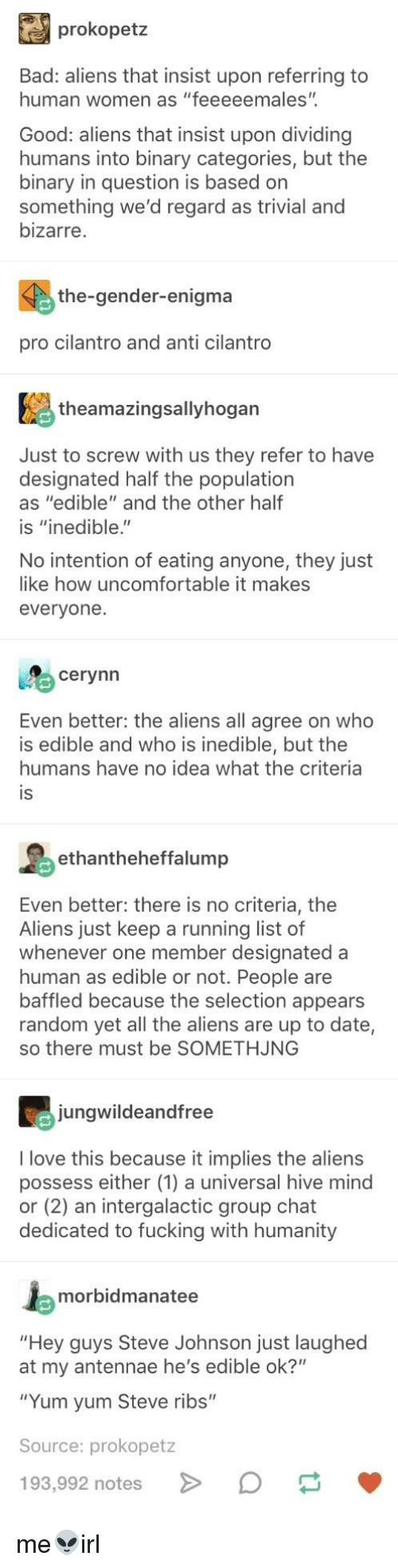 """Bad, Fucking, and Group Chat: prokopetz  Bad: aliens that insist upon referring to  human women as """"feeeeemales"""".  Good: aliens that insist upon dividing  humans into binary categories, but the  binary in question is based on  something we'd regard as trivial and  bizarre  the-gender-enigma  pro cilantro and anti cilantro  theamazingsallyhogan  Just to screw with us they refer to have  designated half the population  as """"edible"""" and the other half  is """"inedible.""""  No intention of eating anyone, they just  like how uncomfortable it makes  everyone.  cerynn  Even better: the aliens all agree on who  is edible and who is inedible, but the  humans have no idea what the criteria  IS  ethantheheffalump  Even better: there is no criteria, the  Aliens just keep a running list of  whenever one member designated a  human as edible or not. People are  baffled because the selection appears  random yet all the aliens are up to date,  so there must be SOMETHJNG  jungwildeandfree  I love this because it implies the aliens  possess either (1) a universal hive mind  or (2) an intergalactic group chat  dedicated to fucking with humanity  morbidmanatee  """"Hey guys Steve Johnson just laughed  at my antennae he's edible ok?""""  """"Yum yum Steve ribs""""  Source: prokopetz  193,992 notes >"""